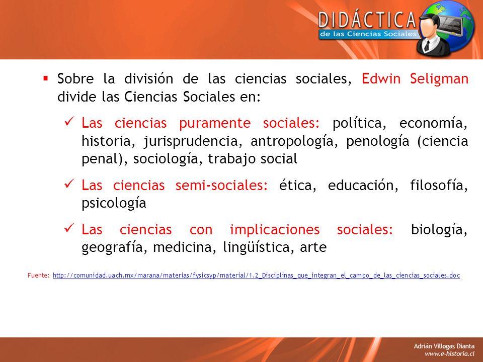 Sobre la división de las ciencias sociales, Edwin Seligman divide las Ciencias Sociales en: Las ciencias puramente sociales: política, economía, histo