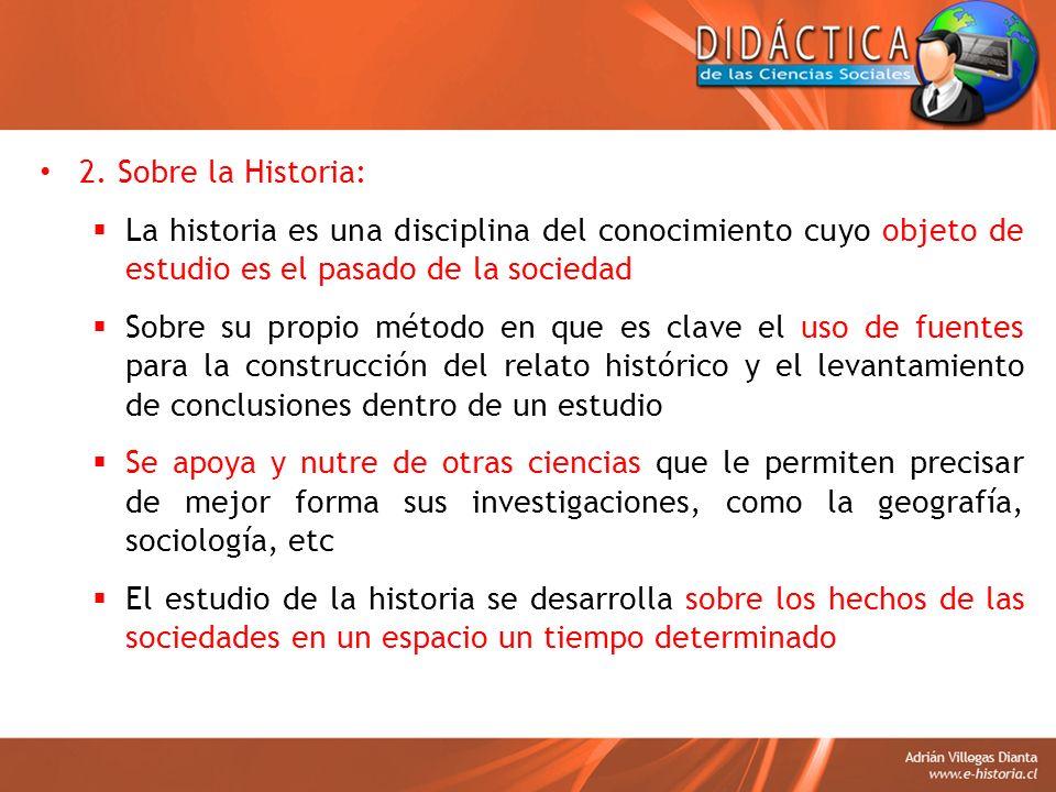 2. Sobre la Historia: La historia es una disciplina del conocimiento cuyo objeto de estudio es el pasado de la sociedad Sobre su propio método en que