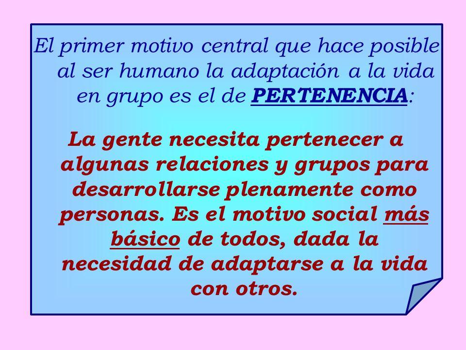 El primer motivo central que hace posible al ser humano la adaptación a la vida en grupo es el de PERTENENCIA : La gente necesita pertenecer a algunas relaciones y grupos para desarrollarse plenamente como personas.