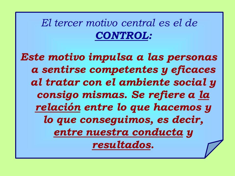 El tercer motivo central es el de CONTROL: Este motivo impulsa a las personas a sentirse competentes y eficaces al tratar con el ambiente social y consigo mismas.