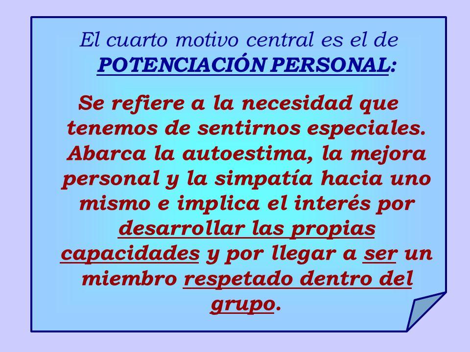 El cuarto motivo central es el de POTENCIACIÓN PERSONAL: Se refiere a la necesidad que tenemos de sentirnos especiales. Abarca la autoestima, la mejor
