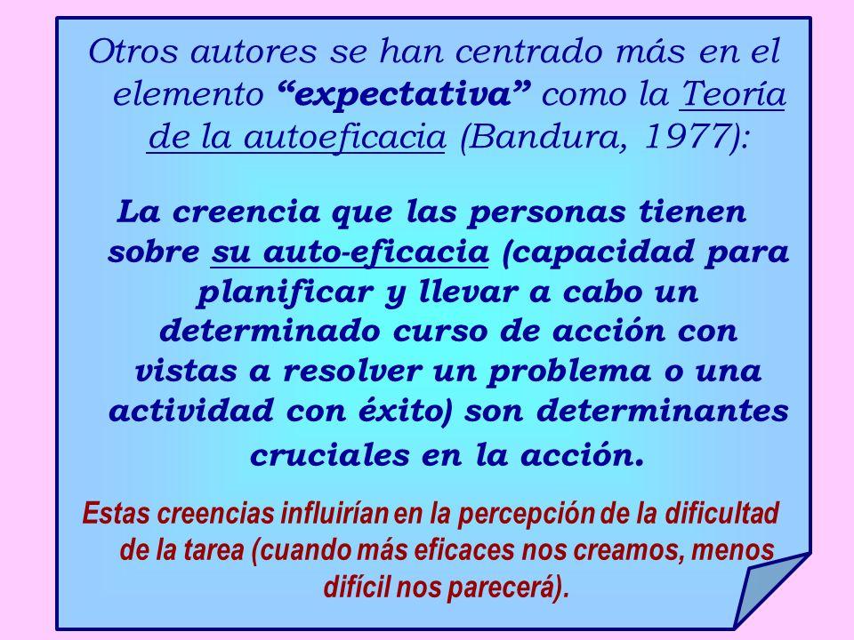 Otros autores se han centrado más en el elemento expectativa como la Teoría de la autoeficacia (Bandura, 1977): La creencia que las personas tienen so