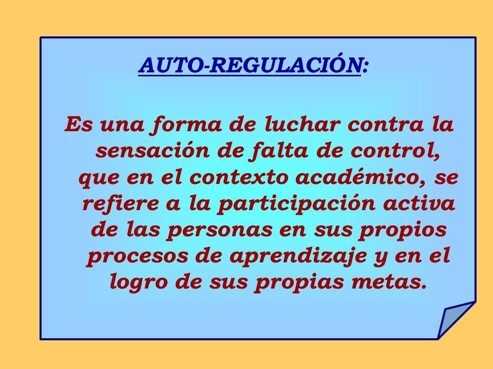 AUTO-REGULACIÓN: Es una forma de luchar contra la sensación de falta de control, que en el contexto académico, se refiere a la participación activa de