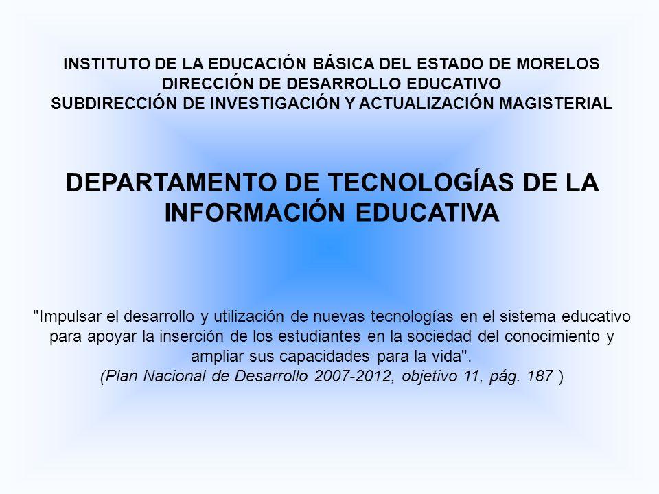 INSTITUTO DE LA EDUCACIÓN BÁSICA DEL ESTADO DE MORELOS DIRECCIÓN DE DESARROLLO EDUCATIVO SUBDIRECCIÓN DE INVESTIGACIÓN Y ACTUALIZACIÓN MAGISTERIAL DEPARTAMENTO DE TECNOLOGÍAS DE LA INFORMACIÓN EDUCATIVA Impulsar el desarrollo y utilización de nuevas tecnologías en el sistema educativo para apoyar la inserción de los estudiantes en la sociedad del conocimiento y ampliar sus capacidades para la vida .