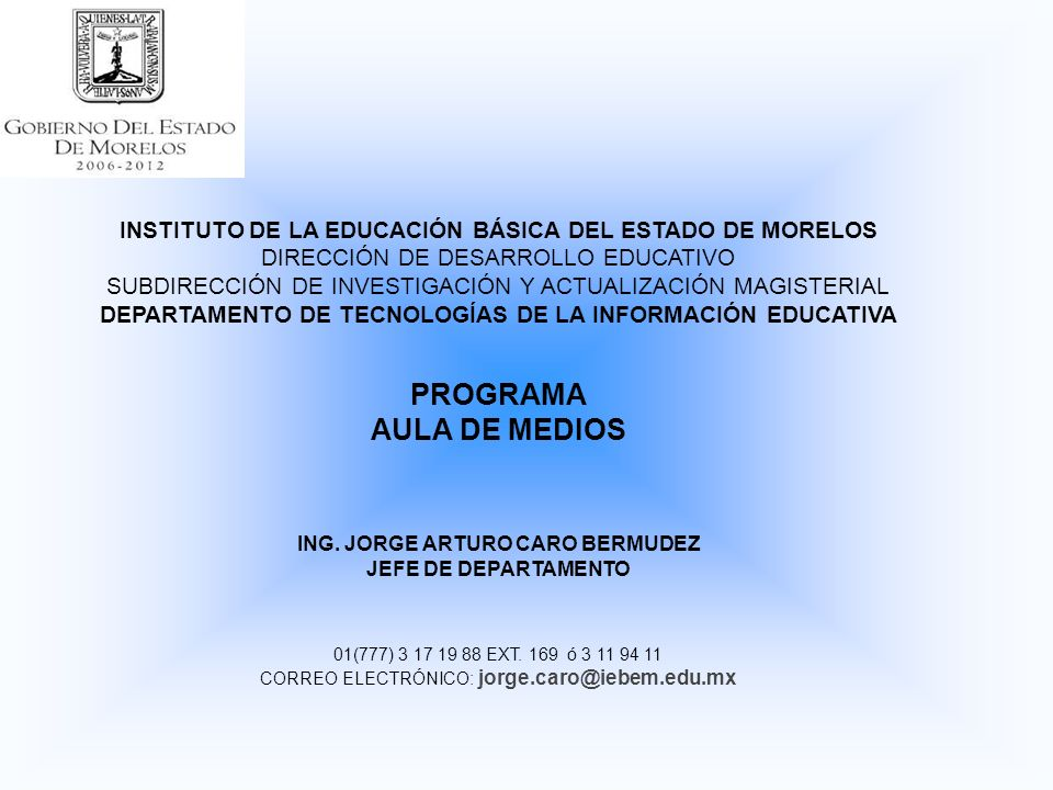 INSTITUTO DE LA EDUCACIÓN BÁSICA DEL ESTADO DE MORELOS DIRECCIÓN DE DESARROLLO EDUCATIVO SUBDIRECCIÓN DE INVESTIGACIÓN Y ACTUALIZACIÓN MAGISTERIAL DEPARTAMENTO DE TECNOLOGÍAS DE LA INFORMACIÓN EDUCATIVA PROGRAMA AULA DE MEDIOS ING.