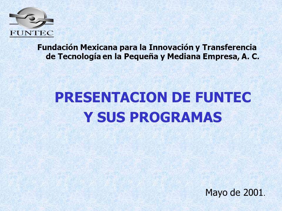 Fundación Mexicana para la Innovación y Transferencia de Tecnología en la Pequeña y Mediana Empresa, A. C. PRESENTACION DE FUNTEC Y SUS PROGRAMAS Mayo