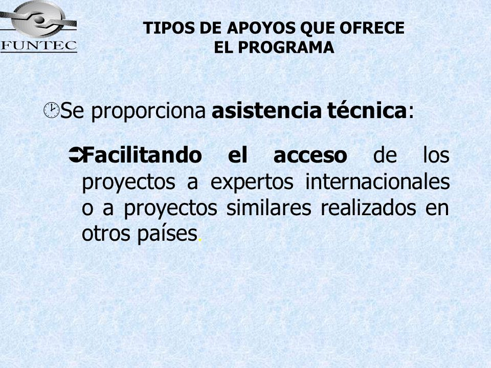 TIPOS DE APOYOS QUE OFRECE EL PROGRAMA ¸Se proporciona asistencia técnica: Facilitando el acceso de los proyectos a expertos internacionales o a proye