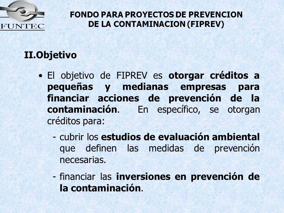 FONDO PARA PROYECTOS DE PREVENCION DE LA CONTAMINACION (FIPREV) II.Objetivo El objetivo de FIPREV es otorgar créditos a pequeñas y medianas empresas p