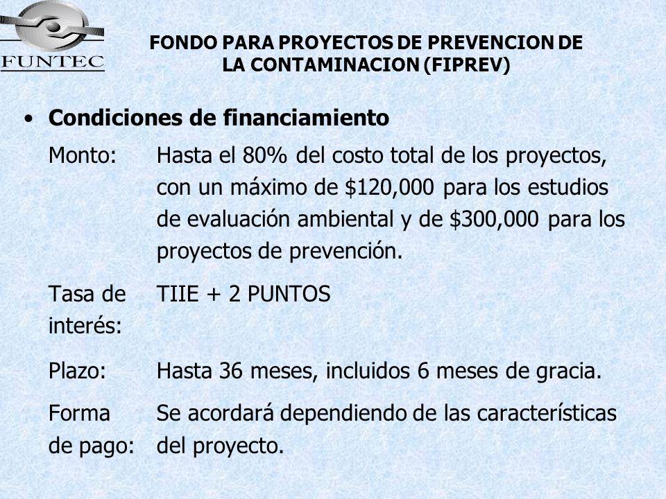 FONDO PARA PROYECTOS DE PREVENCION DE LA CONTAMINACION (FIPREV) Condiciones de financiamiento Monto:Hasta el 80% del costo total de los proyectos, con