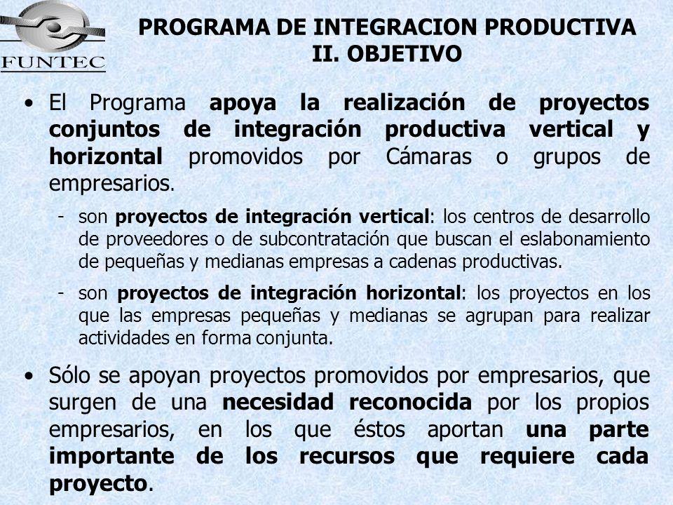 PROGRAMA DE INTEGRACION PRODUCTIVA II. OBJETIVO El Programa apoya la realización de proyectos conjuntos de integración productiva vertical y horizonta