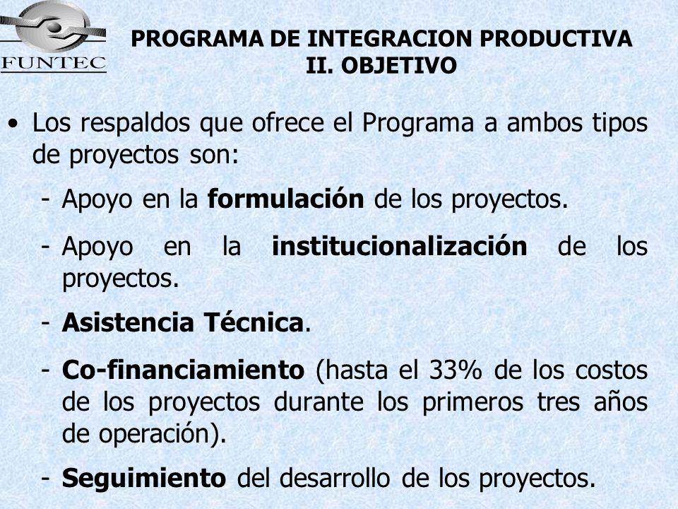 PROGRAMA DE INTEGRACION PRODUCTIVA II. OBJETIVO Los respaldos que ofrece el Programa a ambos tipos de proyectos son: -Apoyo en la formulación de los p