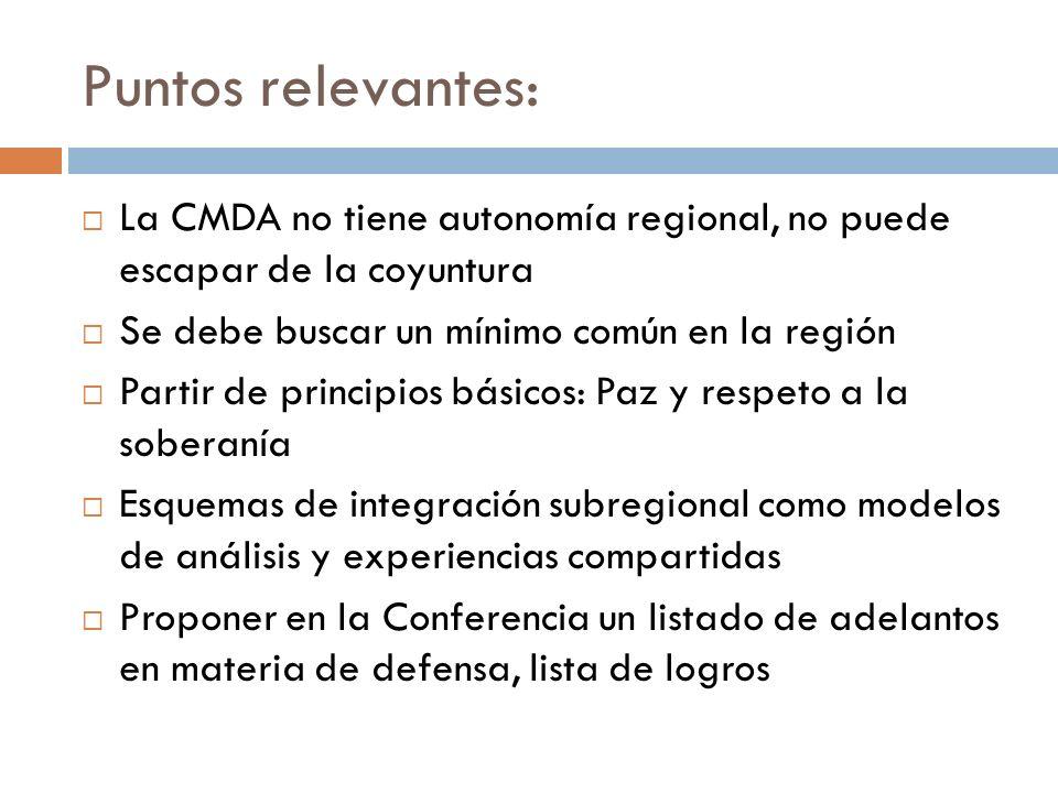 Puntos relevantes: La CMDA no tiene autonomía regional, no puede escapar de la coyuntura Se debe buscar un mínimo común en la región Partir de principios básicos: Paz y respeto a la soberanía Esquemas de integración subregional como modelos de análisis y experiencias compartidas Proponer en la Conferencia un listado de adelantos en materia de defensa, lista de logros