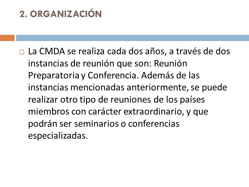 2. ORGANIZACIÓN La CMDA se realiza cada dos años, a través de dos instancias de reunión que son: Reunión Preparatoria y Conferencia. Además de las ins