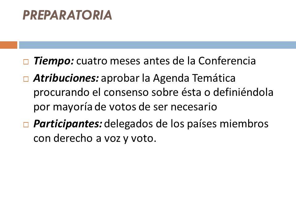 PREPARATORIA Tiempo: cuatro meses antes de la Conferencia Atribuciones: aprobar la Agenda Temática procurando el consenso sobre ésta o definiéndola por mayoría de votos de ser necesario Participantes: delegados de los países miembros con derecho a voz y voto.
