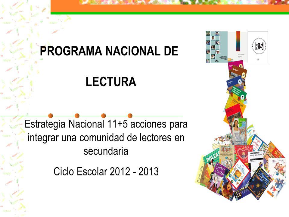 PROGRAMA NACIONAL DE LECTURA Estrategia Nacional 11+5 acciones para integrar una comunidad de lectores en secundaria Ciclo Escolar 2012 - 2013