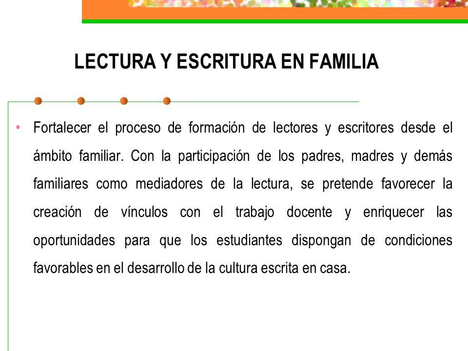 LECTURA Y ESCRITURA EN FAMILIA Fortalecer el proceso de formación de lectores y escritores desde el ámbito familiar. Con la participación de los padre