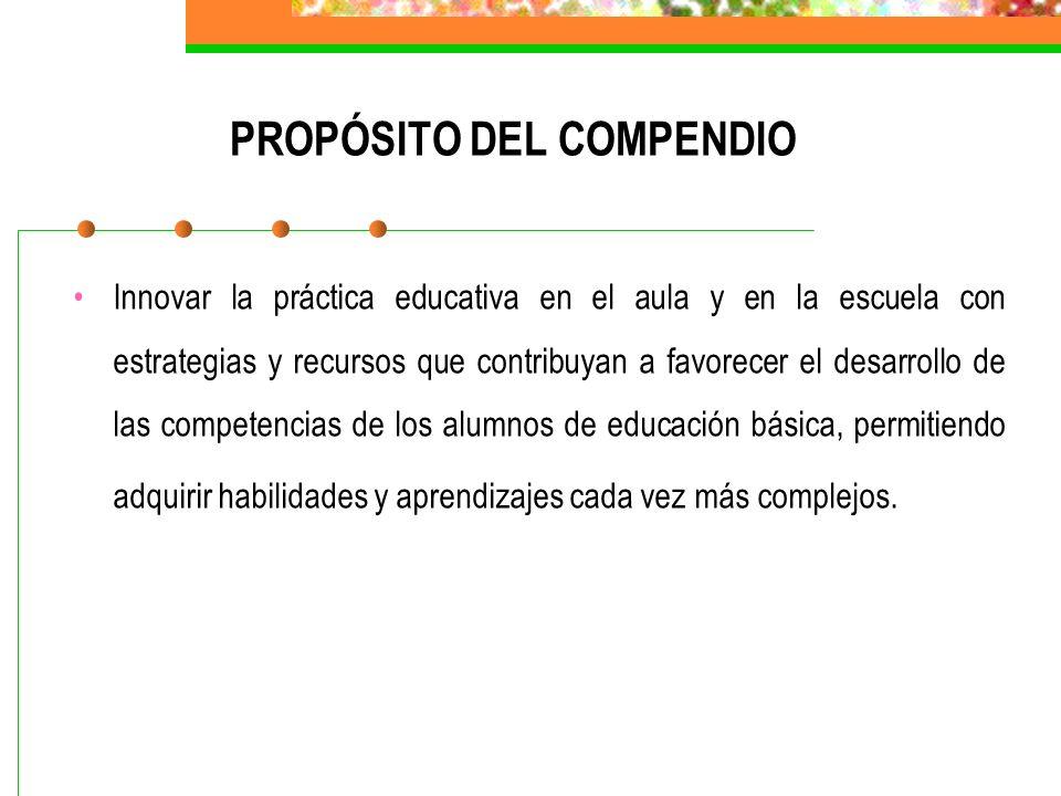 PROPÓSITO DEL COMPENDIO Innovar la práctica educativa en el aula y en la escuela con estrategias y recursos que contribuyan a favorecer el desarrollo