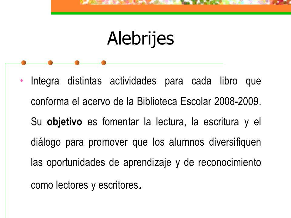 Alebrijes Integra distintas actividades para cada libro que conforma el acervo de la Biblioteca Escolar 2008-2009. Su objetivo es fomentar la lectura,