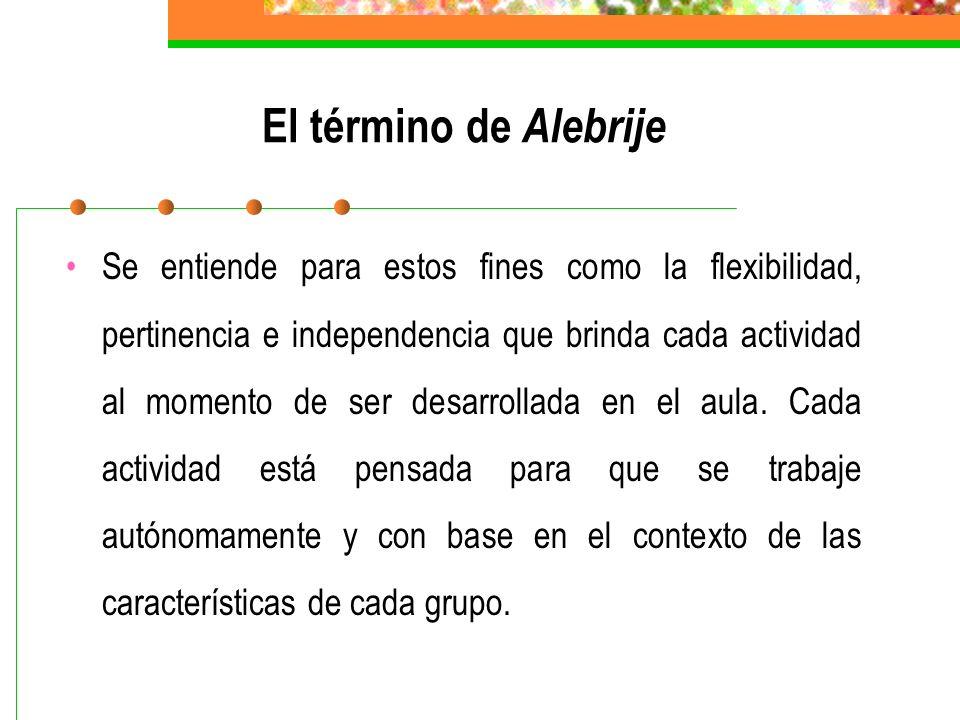 El término de Alebrije Se entiende para estos fines como la flexibilidad, pertinencia e independencia que brinda cada actividad al momento de ser desarrollada en el aula.