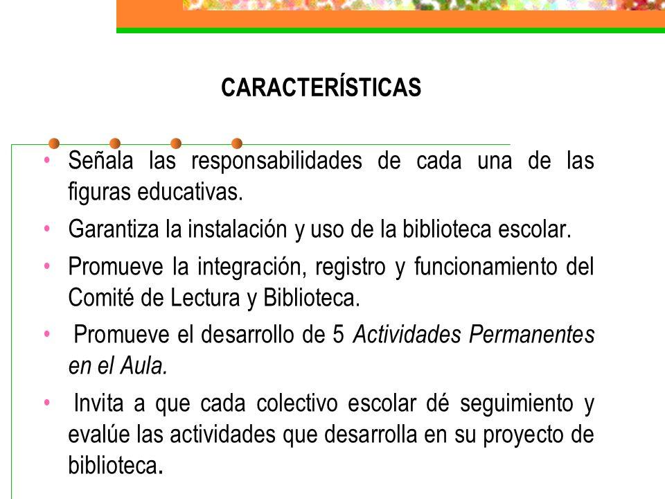 CARACTERÍSTICAS Señala las responsabilidades de cada una de las figuras educativas. Garantiza la instalación y uso de la biblioteca escolar. Promueve
