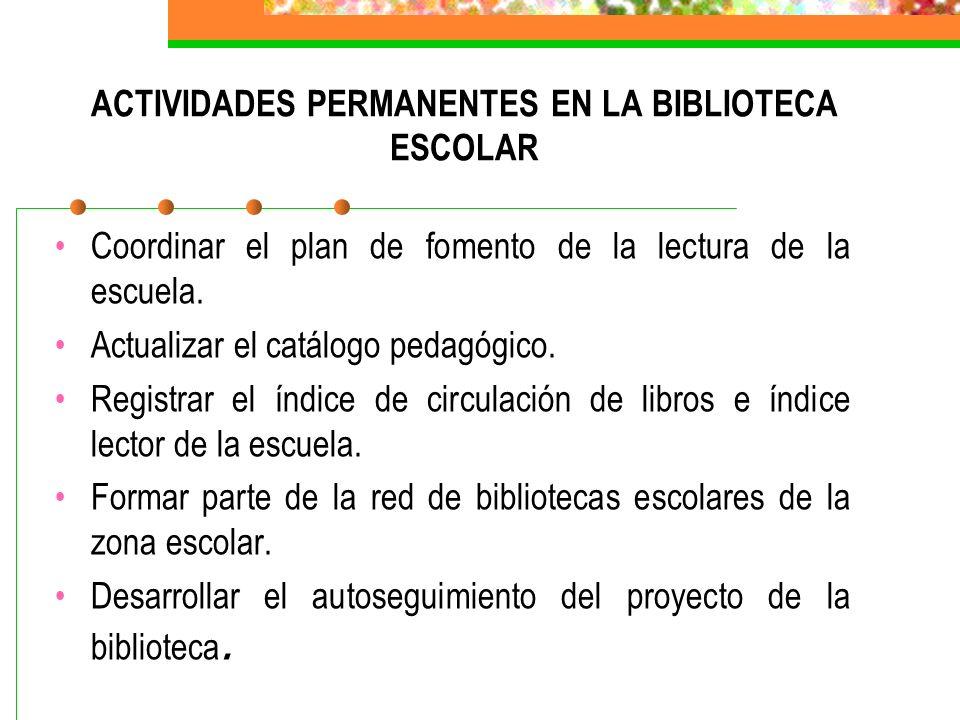 ACTIVIDADES PERMANENTES EN LA BIBLIOTECA ESCOLAR Coordinar el plan de fomento de la lectura de la escuela. Actualizar el catálogo pedagógico. Registra