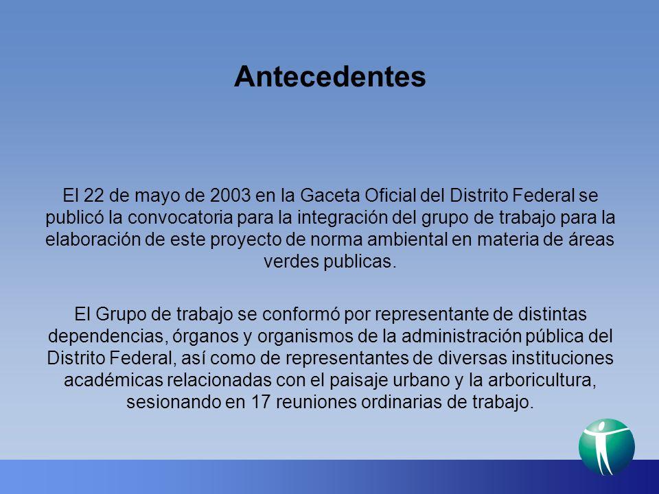 Antecedentes El 22 de mayo de 2003 en la Gaceta Oficial del Distrito Federal se publicó la convocatoria para la integración del grupo de trabajo para la elaboración de este proyecto de norma ambiental en materia de áreas verdes publicas.