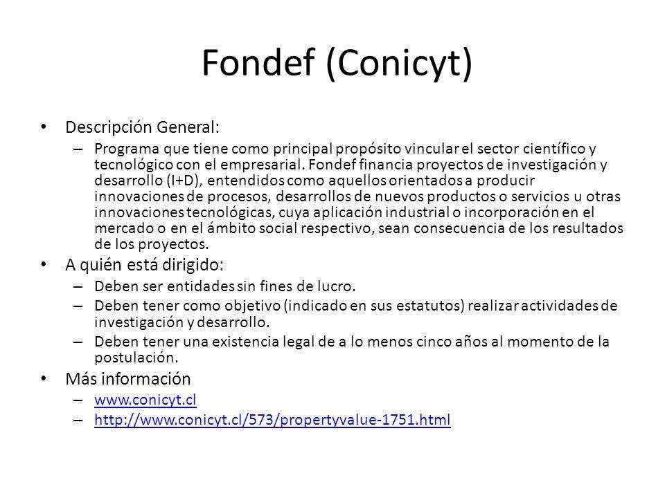 Fondef (Conicyt) Descripción General: – Programa que tiene como principal propósito vincular el sector científico y tecnológico con el empresarial. Fo
