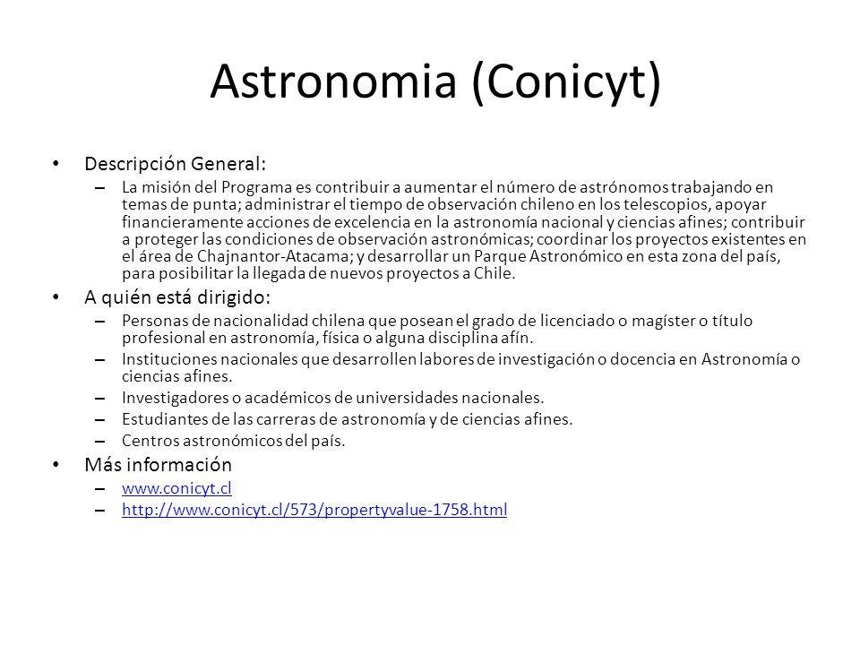 Astronomia (Conicyt) Descripción General: – La misión del Programa es contribuir a aumentar el número de astrónomos trabajando en temas de punta; admi