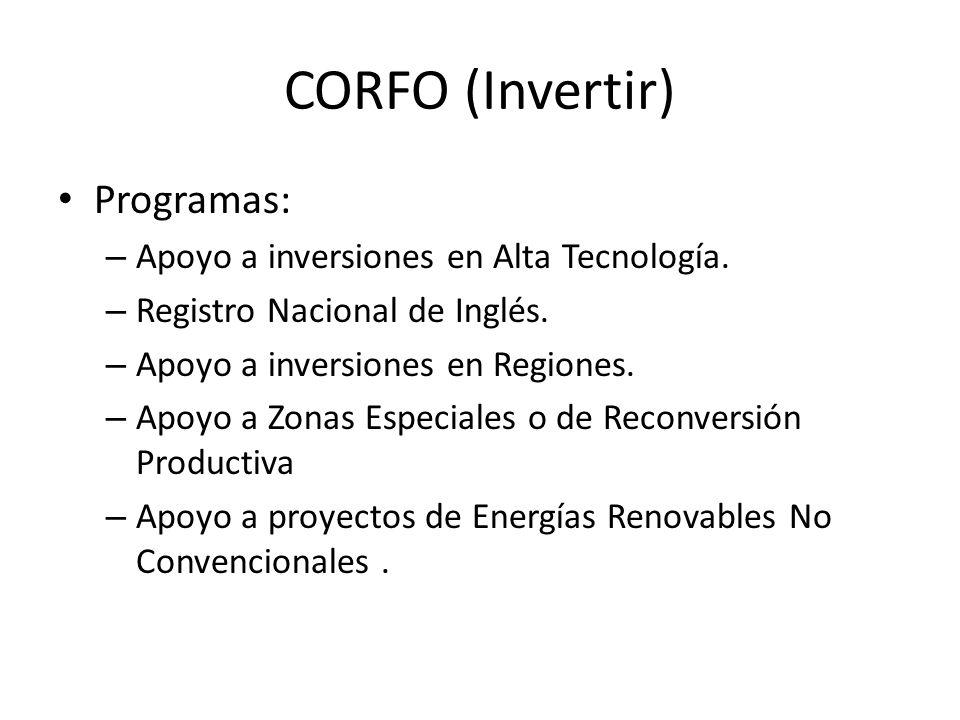 CORFO (Invertir) Programas: – Apoyo a inversiones en Alta Tecnología. – Registro Nacional de Inglés. – Apoyo a inversiones en Regiones. – Apoyo a Zona
