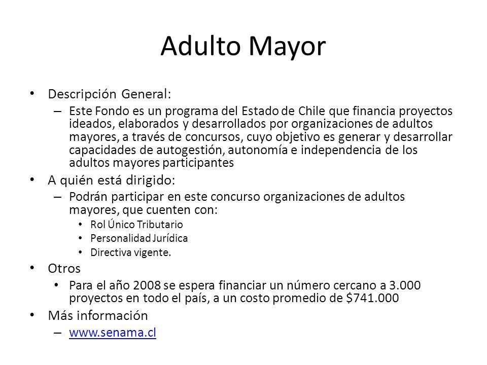 Adulto Mayor Descripción General: – Este Fondo es un programa del Estado de Chile que financia proyectos ideados, elaborados y desarrollados por organ
