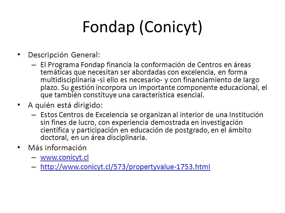 Fondap (Conicyt) Descripción General: – El Programa Fondap financia la conformación de Centros en áreas temáticas que necesitan ser abordadas con exce