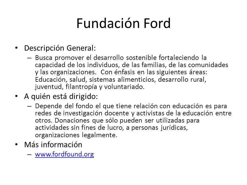 Fundación Ford Descripción General: – Busca promover el desarrollo sostenible fortaleciendo la capacidad de los individuos, de las familias, de las co
