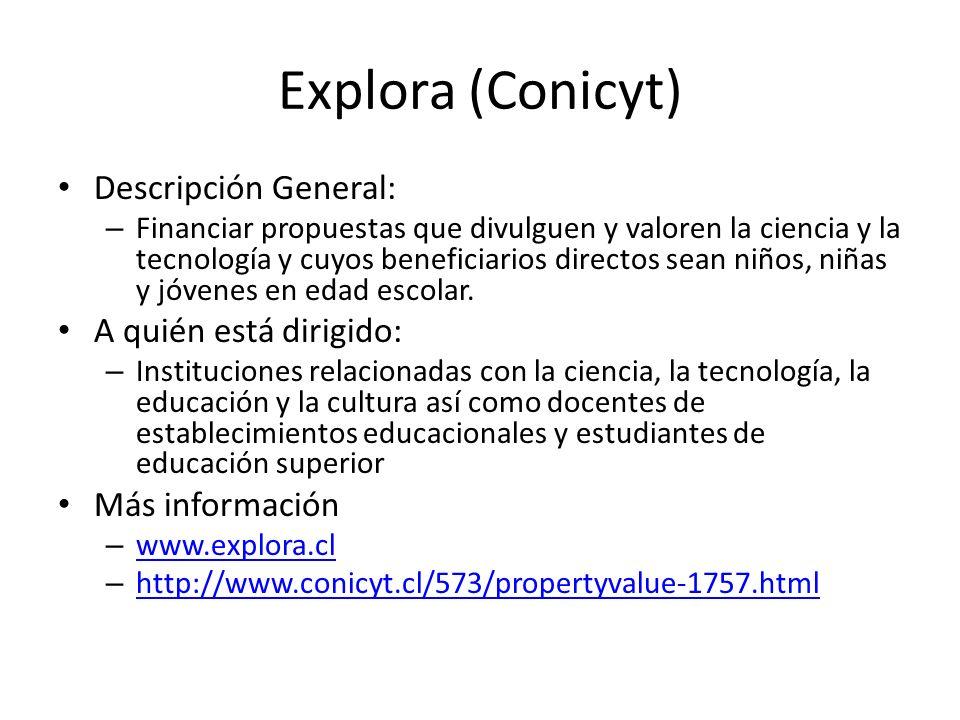 Explora (Conicyt) Descripción General: – Financiar propuestas que divulguen y valoren la ciencia y la tecnología y cuyos beneficiarios directos sean n