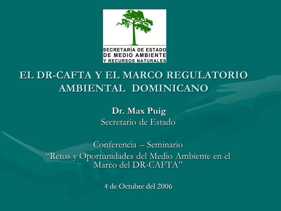 EL DR-CAFTA Y EL MARCO REGULATORIO AMBIENTAL DOMINICANO Dr. Max Puig Dr. Max Puig Secretario de Estado Conferencia – Seminario Retos y Oportunidades d