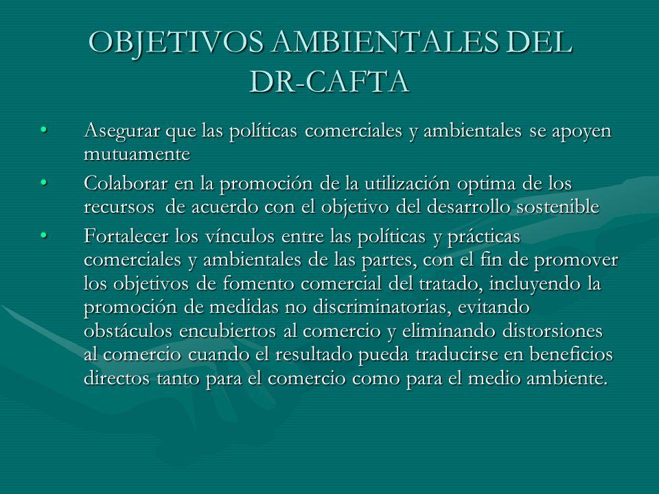 OBJETIVOS AMBIENTALES DEL DR-CAFTA Asegurar que las políticas comerciales y ambientales se apoyen mutuamenteAsegurar que las políticas comerciales y a