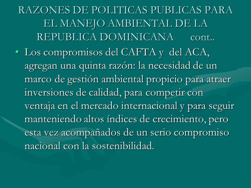 RAZONES DE POLITICAS PUBLICAS PARA EL MANEJO AMBIENTAL DE LA REPUBLICA DOMINICANA cont.. Los compromisos del CAFTA y del ACA, agregan una quinta razón