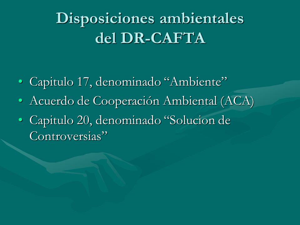 Disposiciones ambientales del DR-CAFTA Capitulo 17, denominado AmbienteCapitulo 17, denominado Ambiente Acuerdo de Cooperación Ambiental (ACA)Acuerdo