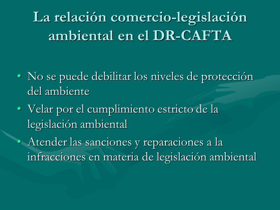 La relación comercio-legislación ambiental en el DR-CAFTA No se puede debilitar los niveles de protección del ambienteNo se puede debilitar los nivele