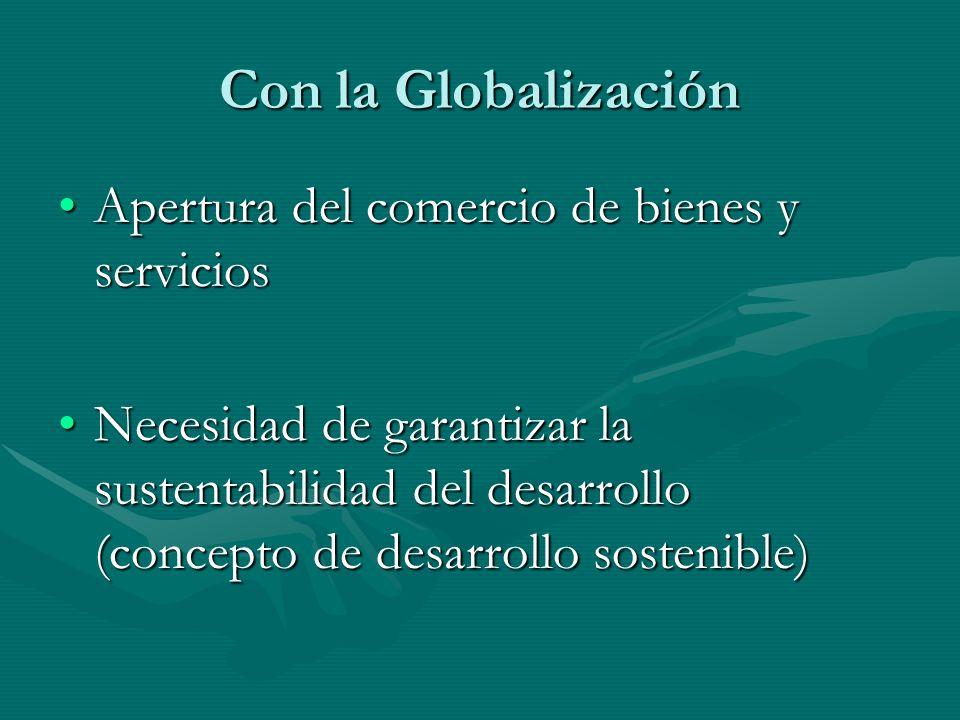 Con la Globalización Apertura del comercio de bienes y serviciosApertura del comercio de bienes y servicios Necesidad de garantizar la sustentabilidad