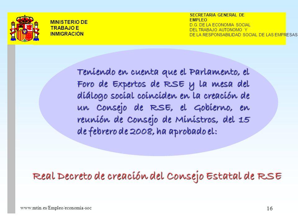 16 MINISTERIO DE TRABAJO E INMIGRACIÓN www.mtin.es/Empleo/economia-soc Teniendo en cuenta que el Parlamento, el Foro de Expertos de RSE y la mesa del diálogo social coinciden en la creación de un Consejo de RSE, el Gobierno, en reunión de Consejo de Ministros, del 15 de febrero de 2008, ha aprobado el: Real Decreto de creación del Consejo Estatal de RSE DEL TRABAJO AUTONOMO Y SECRETARIA GENERAL DE EMPLEO D.G.