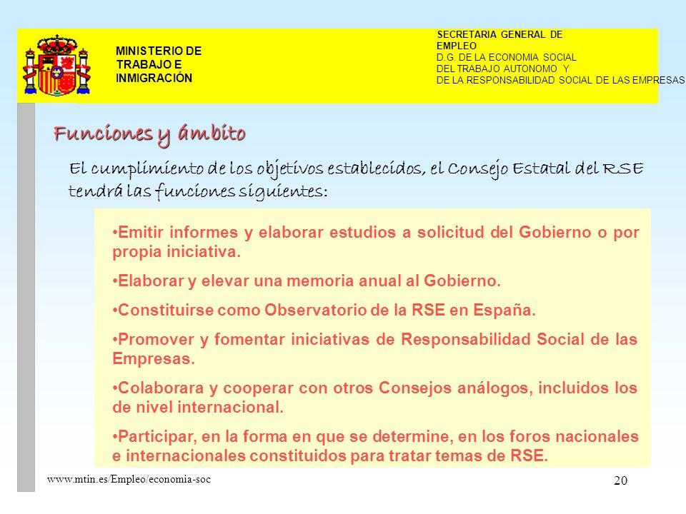 20 MINISTERIO DE TRABAJO E INMIGRACIÓN www.mtin.es/Empleo/economia-soc Funciones y ámbito El cumplimiento de los objetivos establecidos, el Consejo Estatal del RSE tendrá las funciones siguientes: Emitir informes y elaborar estudios a solicitud del Gobierno o por propia iniciativa.