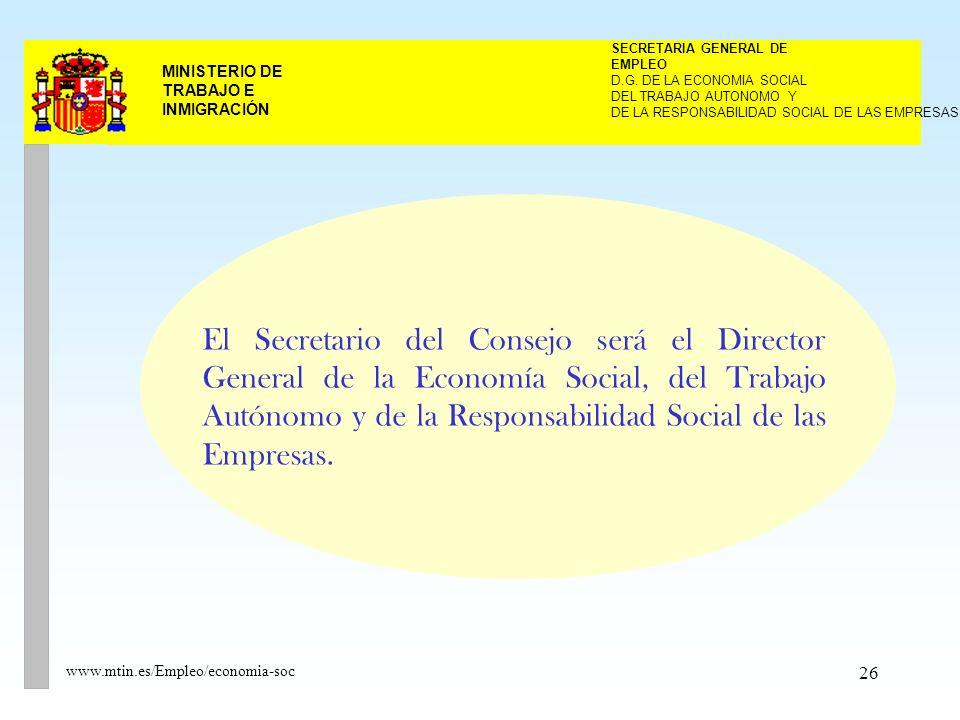 26 MINISTERIO DE TRABAJO E INMIGRACIÓN www.mtin.es/Empleo/economia-soc El Secretario del Consejo será el Director General de la Economía Social, del Trabajo Autónomo y de la Responsabilidad Social de las Empresas.