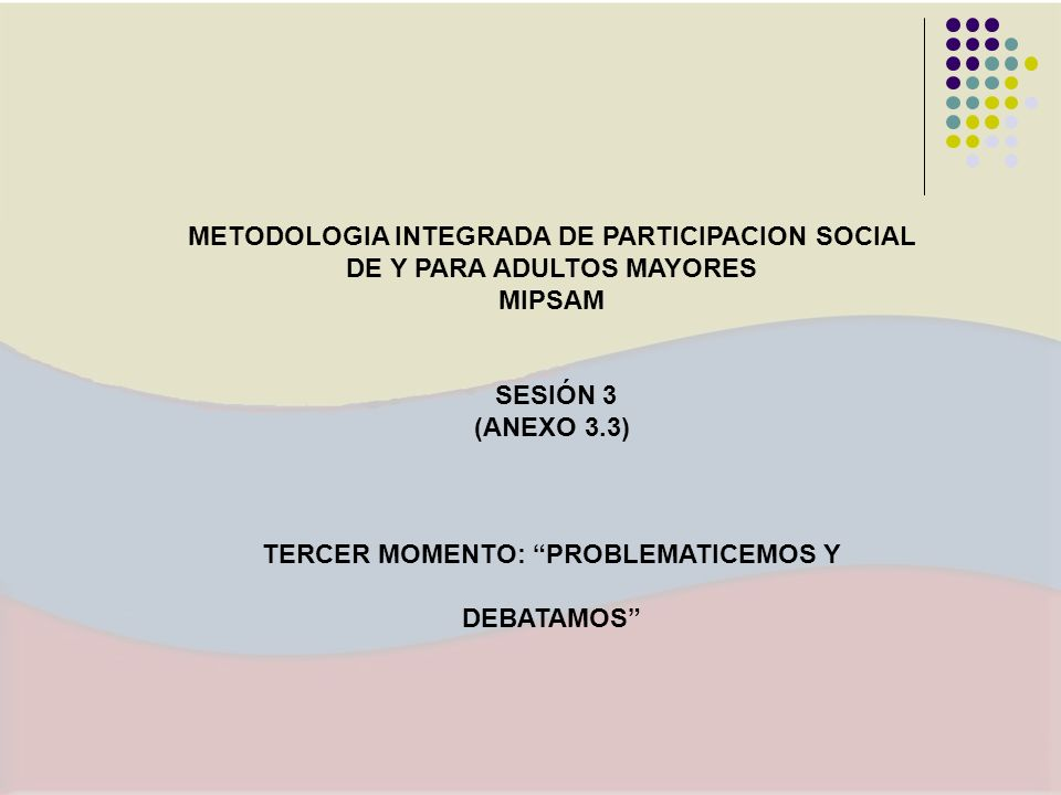 METODOLOGIA INTEGRADA DE PARTICIPACION SOCIAL DE Y PARA ADULTOS MAYORES MIPSAM SESIÓN 3 (ANEXO 3.3) TERCER MOMENTO: PROBLEMATICEMOS Y DEBATAMOS