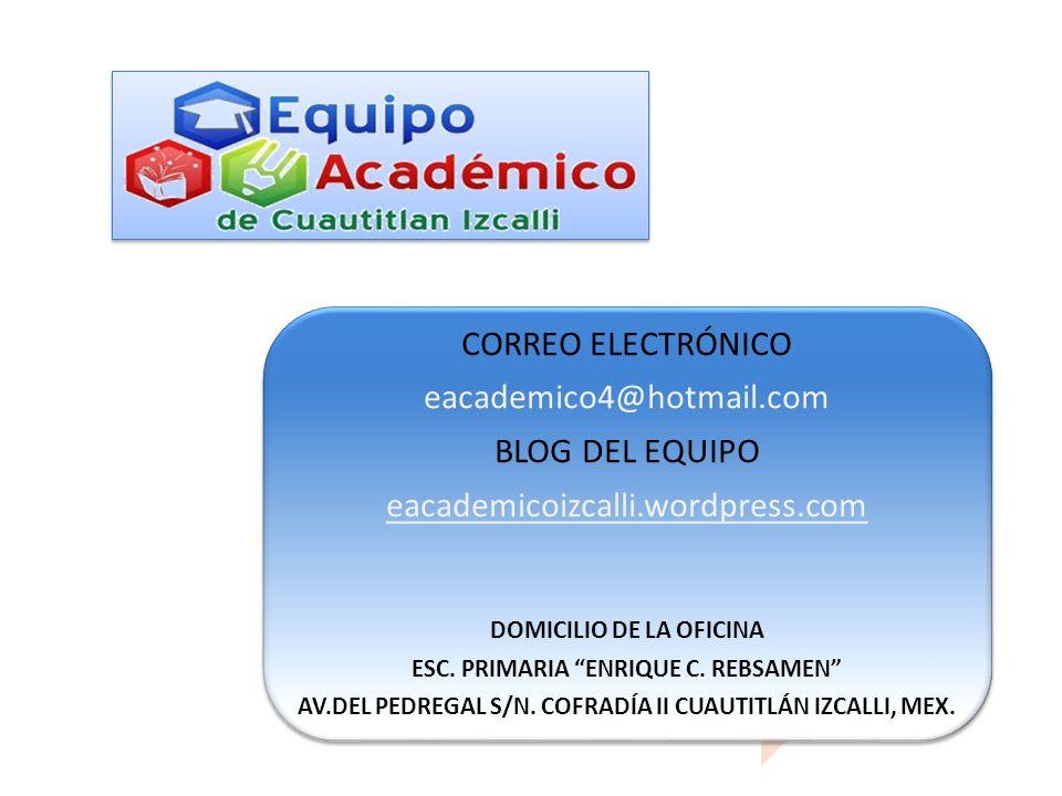 CORREO ELECTRÓNICO eacademico4@hotmail.com BLOG DEL EQUIPO eacademicoizcalli.wordpress.com DOMICILIO DE LA OFICINA ESC. PRIMARIA ENRIQUE C. REBSAMEN A