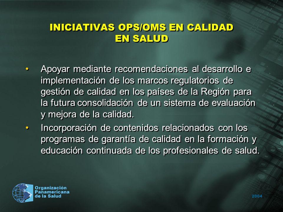 2004 Organización Panamericana de la Salud INICIATIVAS OPS/OMS EN CALIDAD EN SALUD Apoyar mediante recomendaciones al desarrollo e implementación de los marcos regulatorios de gestión de calidad en los países de la Región para la futura consolidación de un sistema de evaluación y mejora de la calidad.