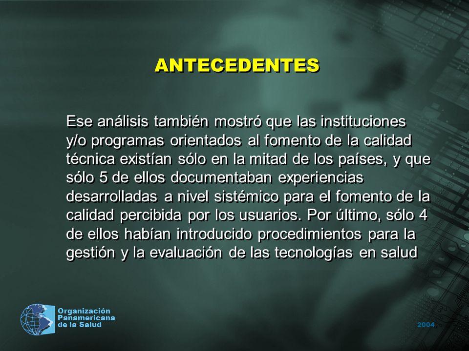 2004 Organización Panamericana de la Salud ANTECEDENTES Ese análisis también mostró que las instituciones y/o programas orientados al fomento de la calidad técnica existían sólo en la mitad de los países, y que sólo 5 de ellos documentaban experiencias desarrolladas a nivel sistémico para el fomento de la calidad percibida por los usuarios.