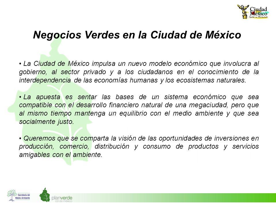 Negocios Verdes en la Ciudad de México La Ciudad de México impulsa un nuevo modelo económico que involucra al gobierno, al sector privado y a los ciud