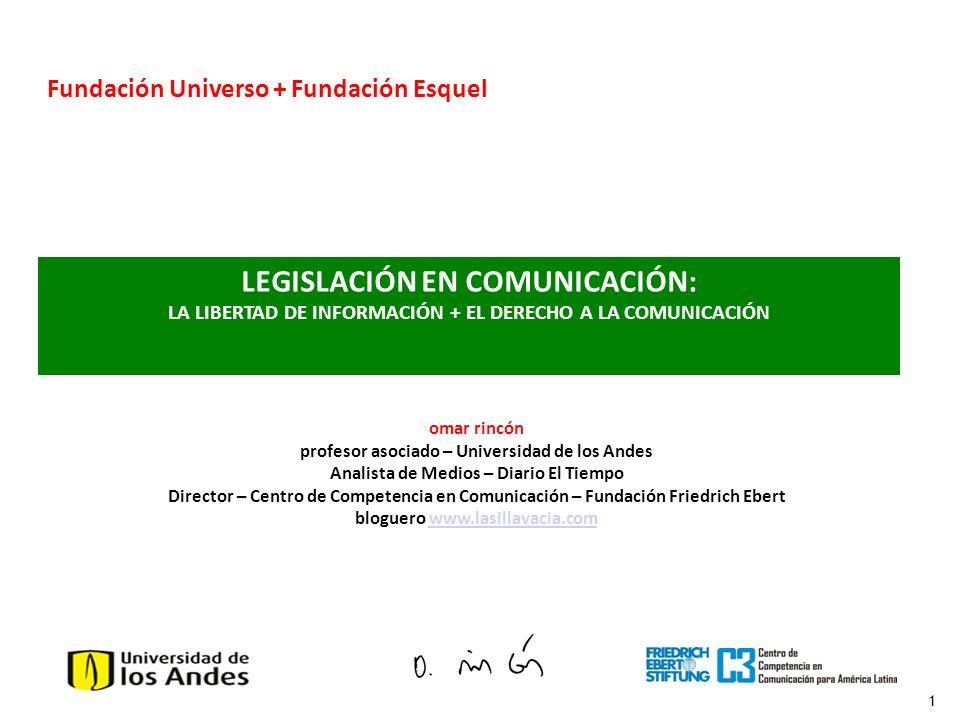 1 LEGISLACIÓN EN COMUNICACIÓN: LA LIBERTAD DE INFORMACIÓN + EL DERECHO A LA COMUNICACIÓN Fundación Universo + Fundación Esquel omar rincón profesor as