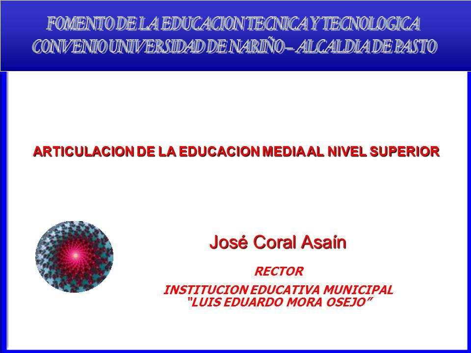 José Coral Asaín RECTOR INSTITUCION EDUCATIVA MUNICIPAL LUIS EDUARDO MORA OSEJO ARTICULACION DE LA EDUCACION MEDIA AL NIVEL SUPERIOR