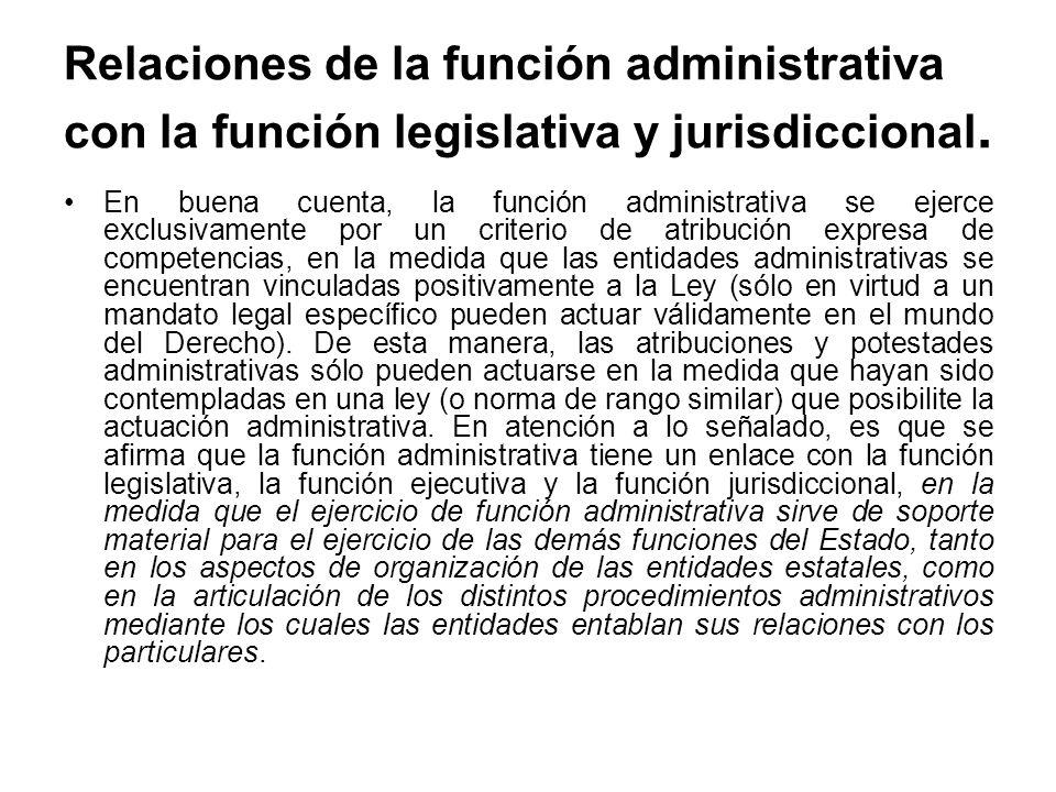 Relaciones de la función administrativa con la función legislativa y jurisdiccional. En buena cuenta, la función administrativa se ejerce exclusivamen